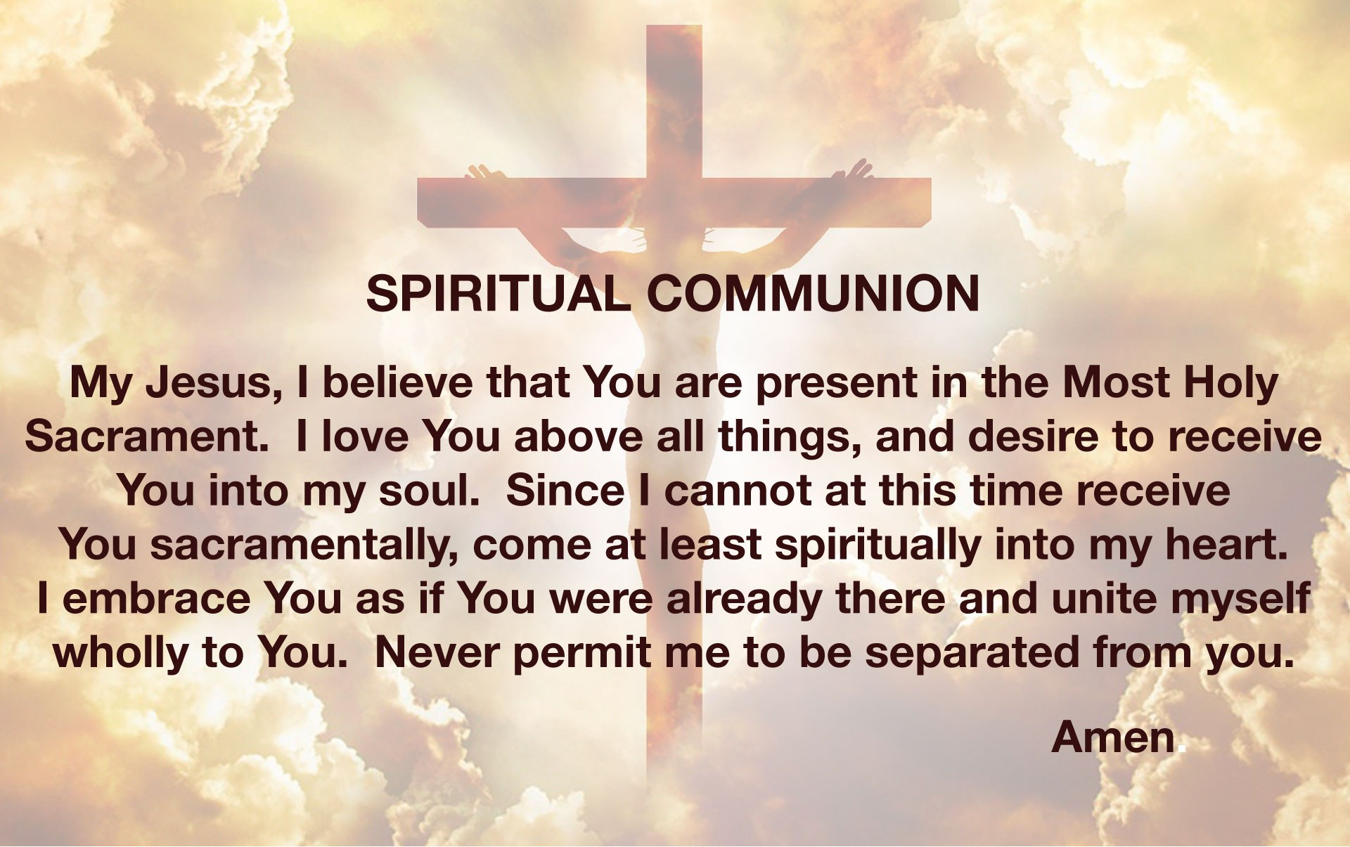 Spiritual Communion - My Jesus, I believe that You are present in the Most Holy Sacrament.  I love You above all things, and desire to receive You into my soul.  Since I cannot at this moment receive You sacramentally, come at least spiritually into my heart. I embrace You as if You were already there and unite myself wholly to You.  Never permit me to be separated from you. Amen.